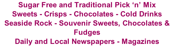 Sugar Free and Traditional Pick 'n' Mix Sweets - Crisps - Chocolates - Cold Drinks Seaside Rock - Souvenir Sweets, Chocolates & Fudges Daily and Local Newspapers - Magazines
