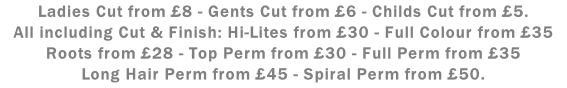Ladies Cut from £8 - Gents Cut from £6 - Childs Cut from £5. All including Cut & Finish: Hi-Lites from £30 - Full Colour from £35 Roots from £28 - Top Perm from £30 - Full Perm from £35 Long Hair Perm from £45 - Spiral Perm from £50.