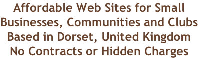 Affordable Web Sites for Small Businesses, Communities and Clubs Based in Dorset, United Kingdom No Contracts or Hidden Charges