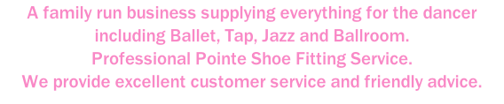 A family run business supplying everything for the dancer including Ballet, Tap, Jazz and Ballroom. Professional Pointe Shoe Fitting Service. We provide excellent customer service and friendly advice.