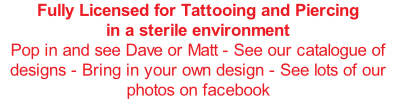 Fully Licensed for Tattooing and Piercing in a sterile environment Pop in and see Dave or Matt - See our catalogue of designs - Bring in your own design - See lots of our photos on facebook