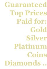 Guaranteed  Top Prices  Paid for: Gold Silver Platinum Coins Diamonds ..