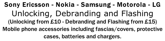 Sony Ericsson - Nokia - Samsung - Motorola - LG Unlocking, Debranding and Flashing (Unlocking from £10 - Debranding and Flashing from £15) Mobile phone accessories including fascias/covers, protective cases, batteries and chargers.